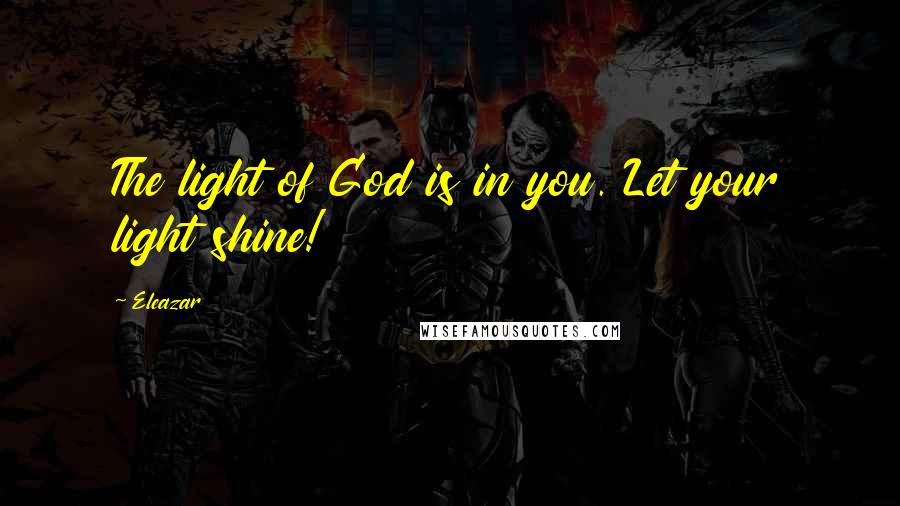 Eleazar quotes: The light of God is in you. Let your light shine!