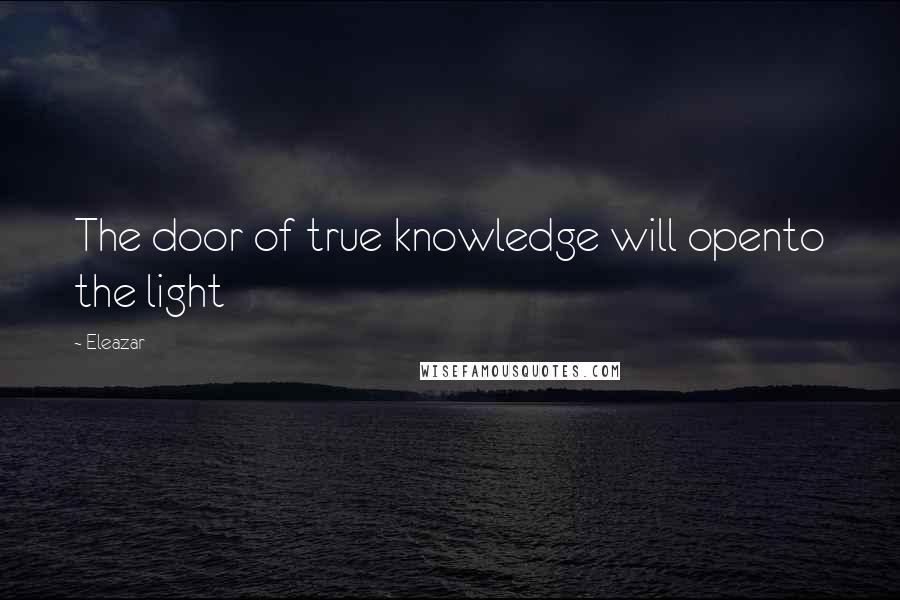 Eleazar quotes: The door of true knowledge will opento the light