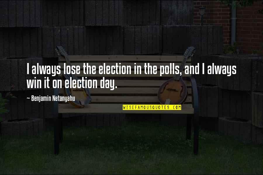 Election Win Quotes By Benjamin Netanyahu: I always lose the election in the polls,