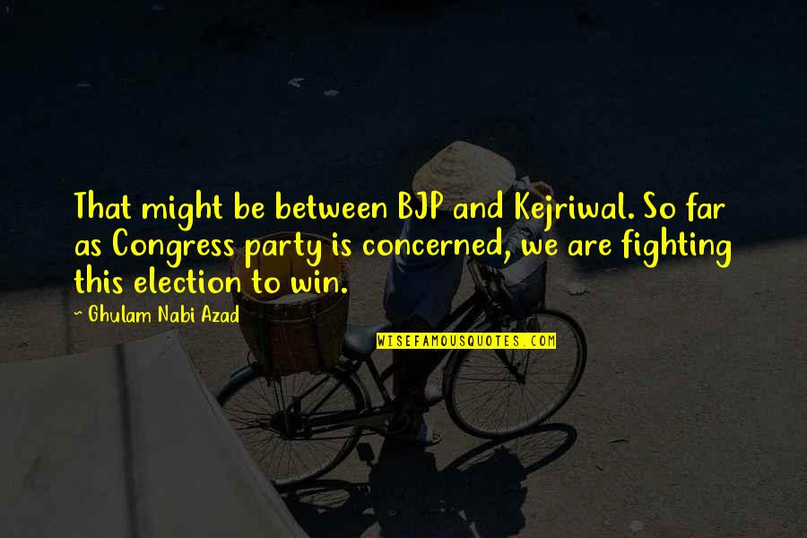 Election Win Quotes By Ghulam Nabi Azad: That might be between BJP and Kejriwal. So