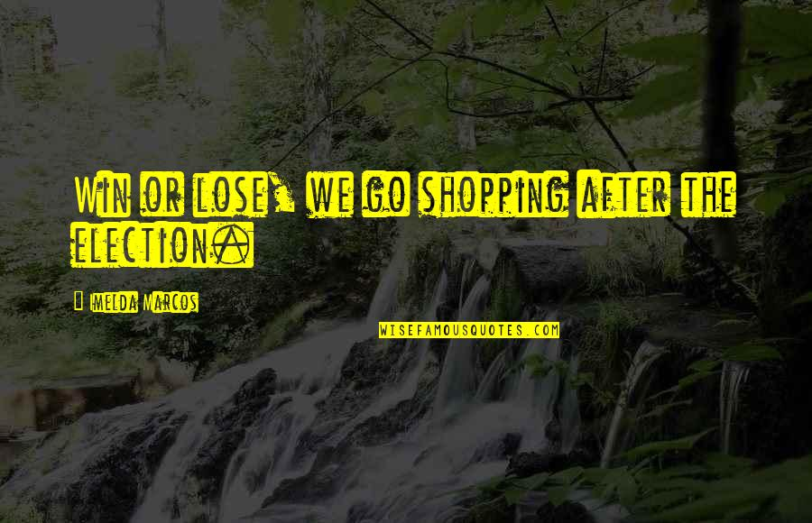Election Win Quotes By Imelda Marcos: Win or lose, we go shopping after the