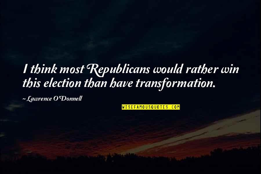 Election Win Quotes By Lawrence O'Donnell: I think most Republicans would rather win this