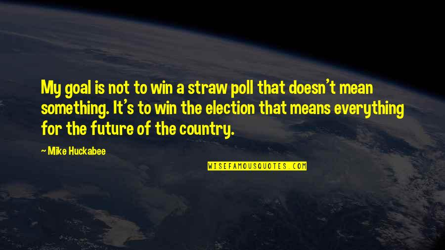 Election Win Quotes By Mike Huckabee: My goal is not to win a straw