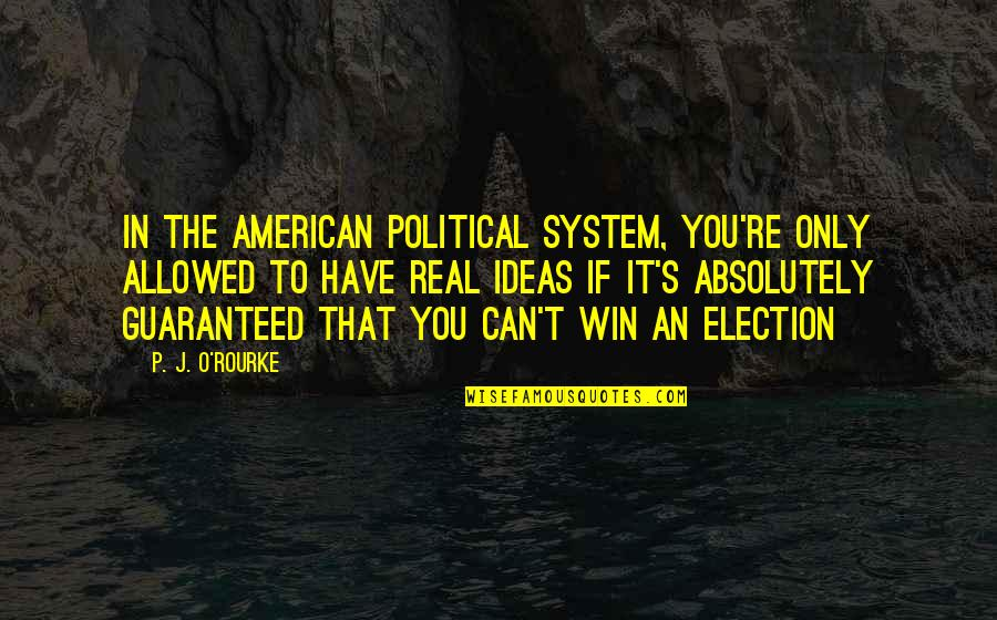 Election Win Quotes By P. J. O'Rourke: In the American political system, you're only allowed