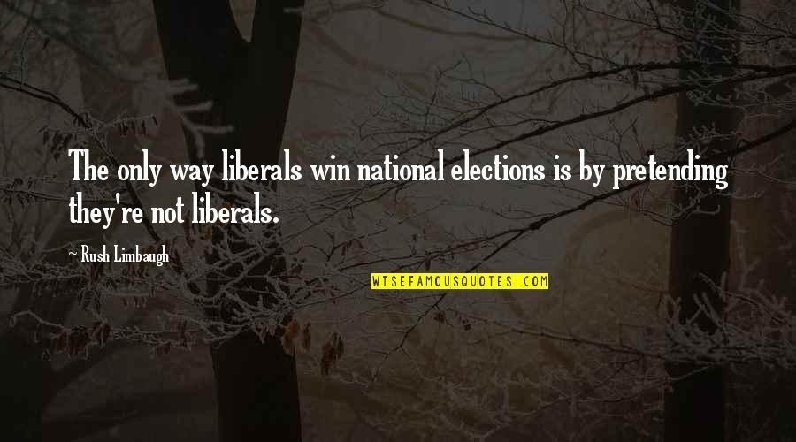 Election Win Quotes By Rush Limbaugh: The only way liberals win national elections is