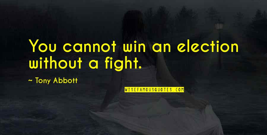 Election Win Quotes By Tony Abbott: You cannot win an election without a fight.