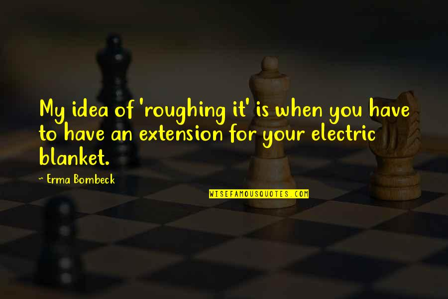 Electric Blanket Quotes By Erma Bombeck: My idea of 'roughing it' is when you