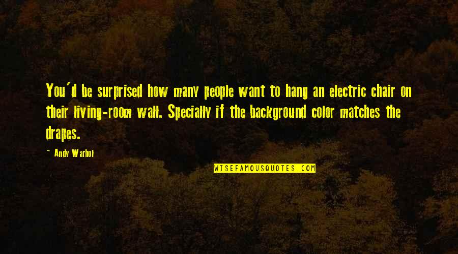 Electric Chair Quotes By Andy Warhol: You'd be surprised how many people want to