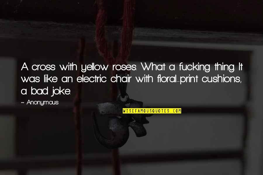 Electric Chair Quotes By Anonymous: A cross with yellow roses. What a fucking