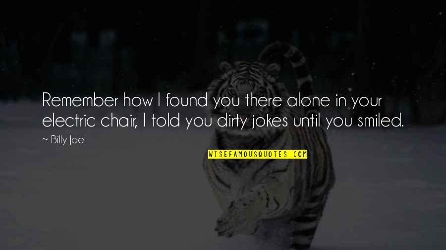 Electric Chair Quotes By Billy Joel: Remember how I found you there alone in