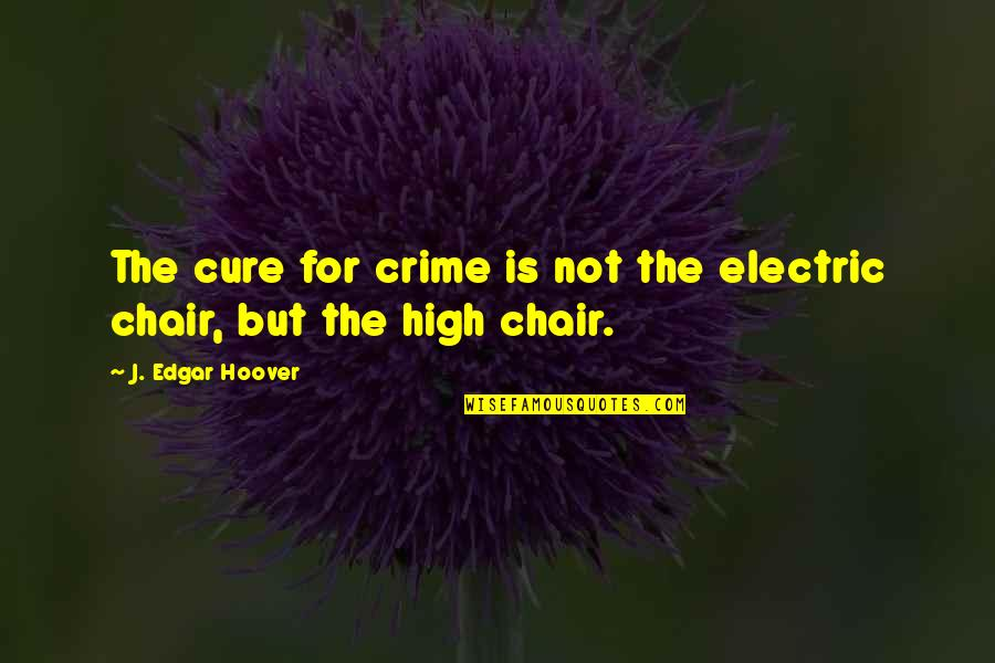 Electric Chair Quotes By J. Edgar Hoover: The cure for crime is not the electric