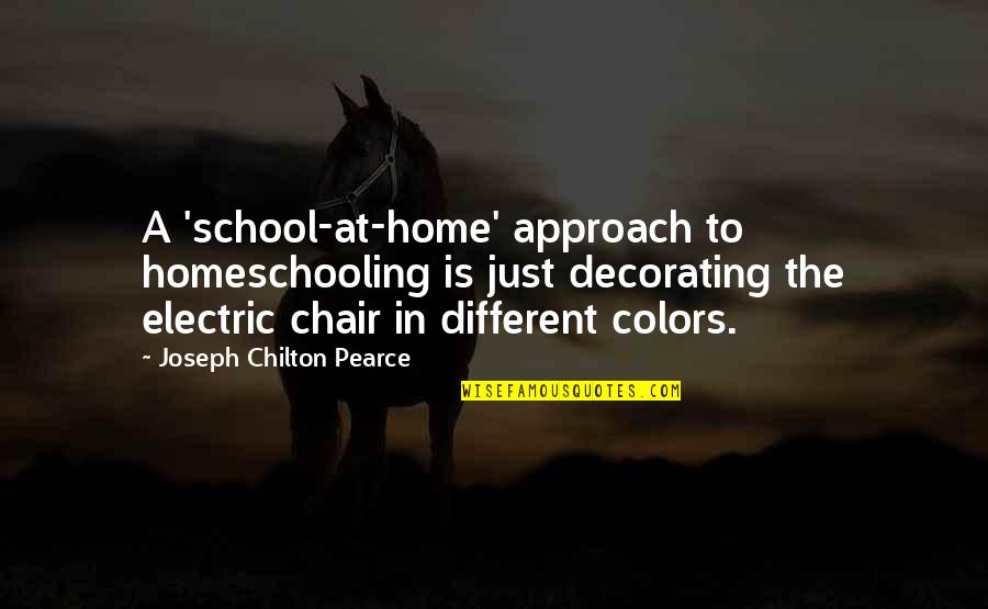 Electric Chair Quotes By Joseph Chilton Pearce: A 'school-at-home' approach to homeschooling is just decorating