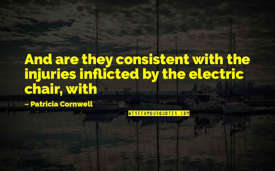 Electric Chair Quotes By Patricia Cornwell: And are they consistent with the injuries inflicted