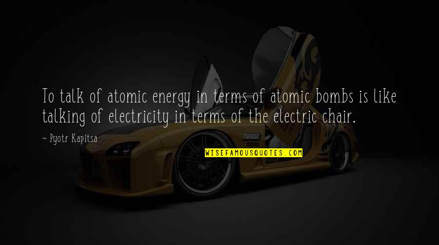 Electric Chair Quotes By Pyotr Kapitsa: To talk of atomic energy in terms of