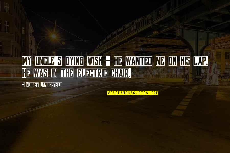 Electric Chair Quotes By Rodney Dangerfield: My uncle's dying wish - he wanted me