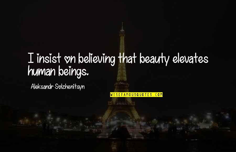 Electric Cooperatives Quotes By Aleksandr Solzhenitsyn: I insist on believing that beauty elevates human