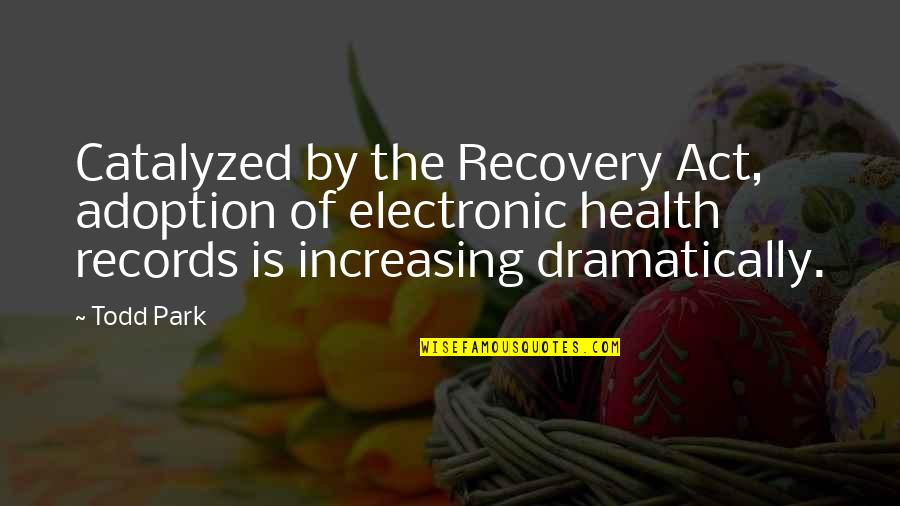 Electronic Health Records Quotes By Todd Park: Catalyzed by the Recovery Act, adoption of electronic