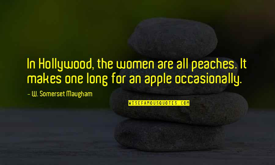Electroplating Quotes By W. Somerset Maugham: In Hollywood, the women are all peaches. It