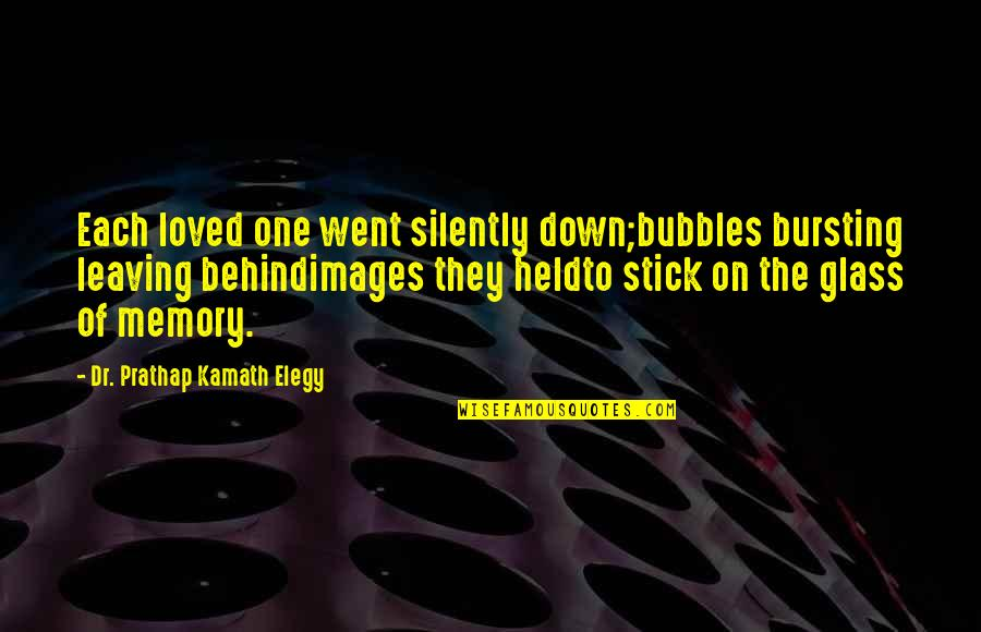 Elegy Quotes By Dr. Prathap Kamath Elegy: Each loved one went silently down;bubbles bursting leaving
