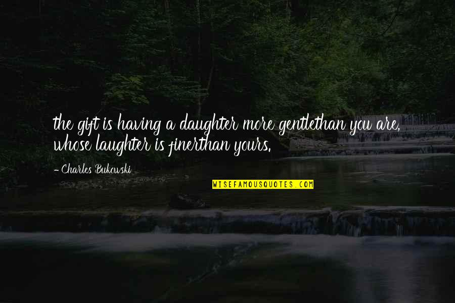 Elemental Series Quotes By Charles Bukowski: the gift is having a daughter more gentlethan