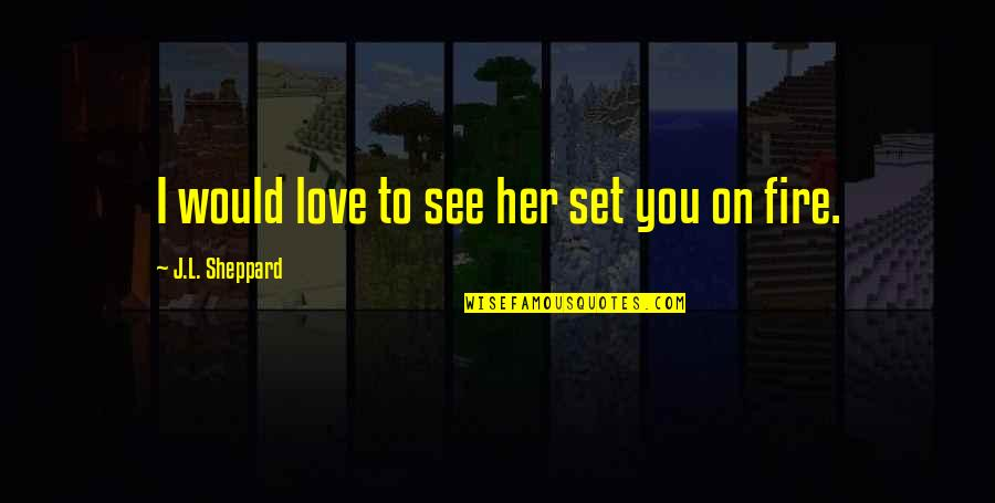 Elemental Series Quotes By J.L. Sheppard: I would love to see her set you