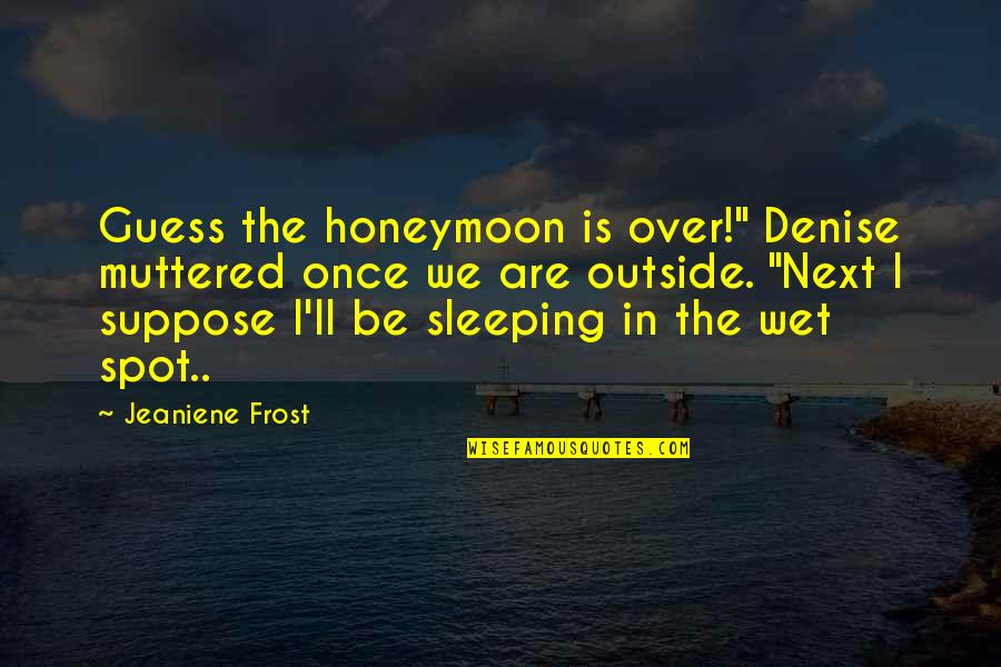 "Elementary School Reunion Quotes By Jeaniene Frost: Guess the honeymoon is over!"" Denise muttered once"