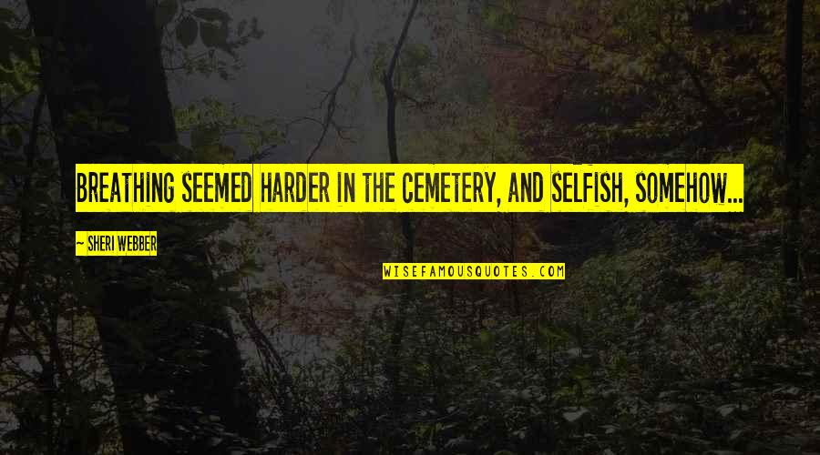 Elementary School Reunion Quotes By Sheri Webber: Breathing seemed harder in the cemetery, and selfish,