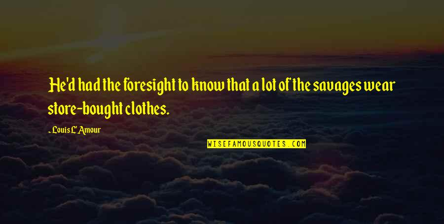 Elemented Quotes By Louis L'Amour: He'd had the foresight to know that a