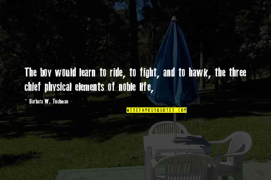 Elements Of Life Quotes By Barbara W. Tuchman: The boy would learn to ride, to fight,