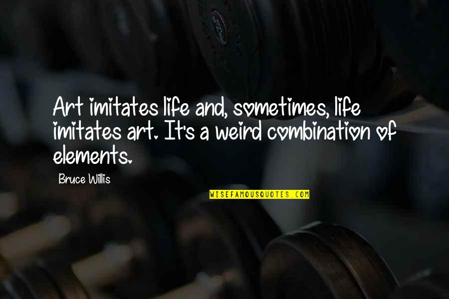 Elements Of Life Quotes By Bruce Willis: Art imitates life and, sometimes, life imitates art.
