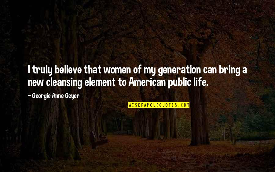 Elements Of Life Quotes By Georgie Anne Geyer: I truly believe that women of my generation