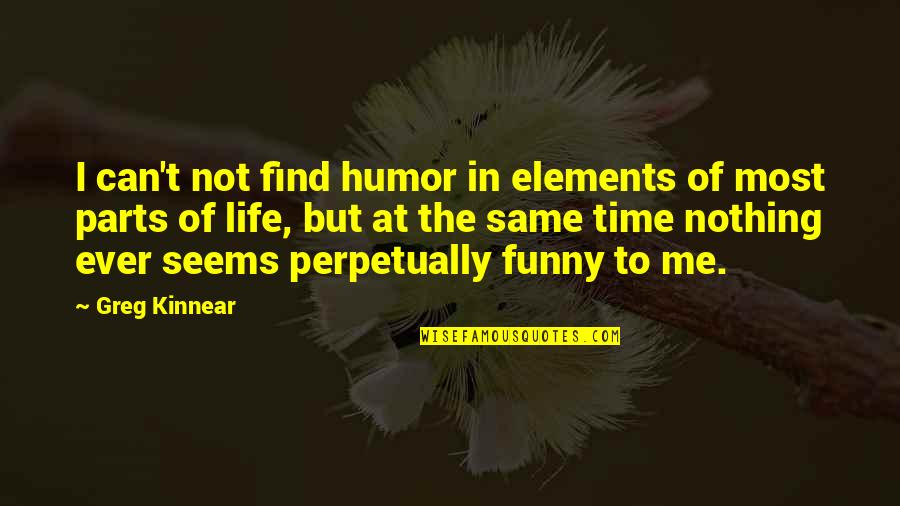 Elements Of Life Quotes By Greg Kinnear: I can't not find humor in elements of