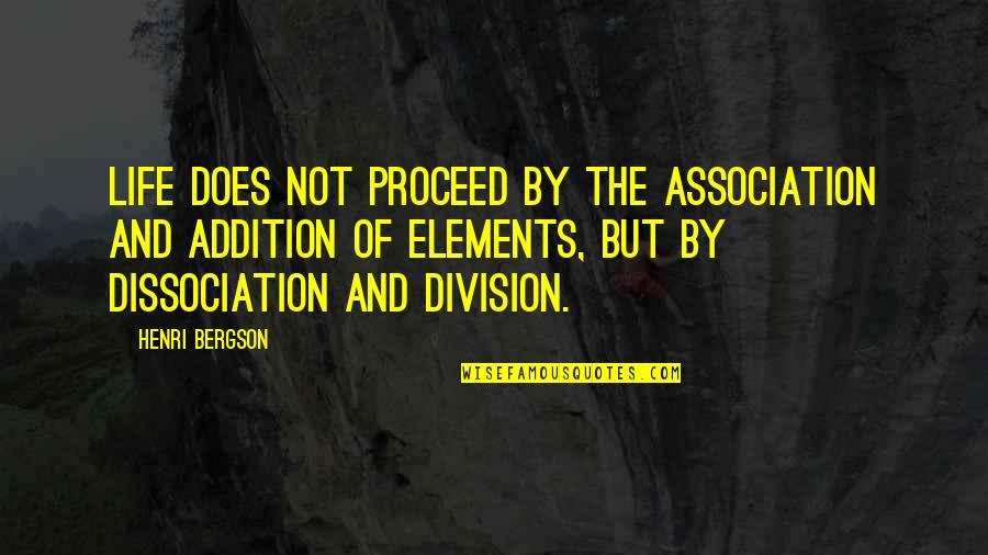 Elements Of Life Quotes By Henri Bergson: Life does not proceed by the association and