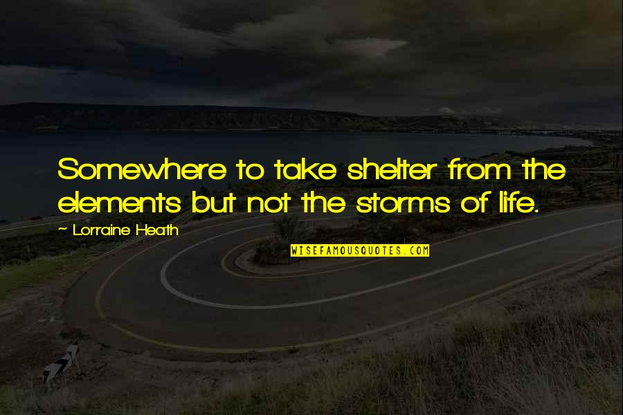 Elements Of Life Quotes By Lorraine Heath: Somewhere to take shelter from the elements but