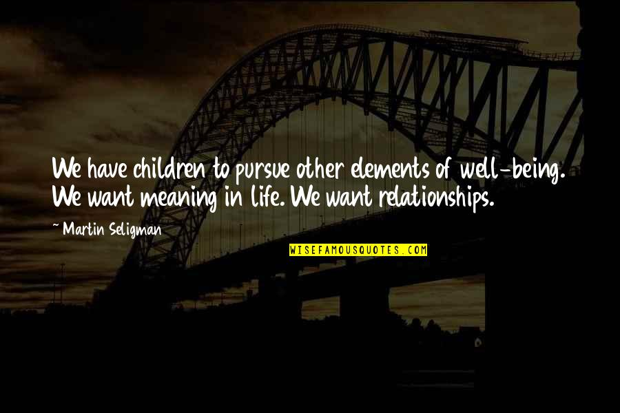 Elements Of Life Quotes By Martin Seligman: We have children to pursue other elements of