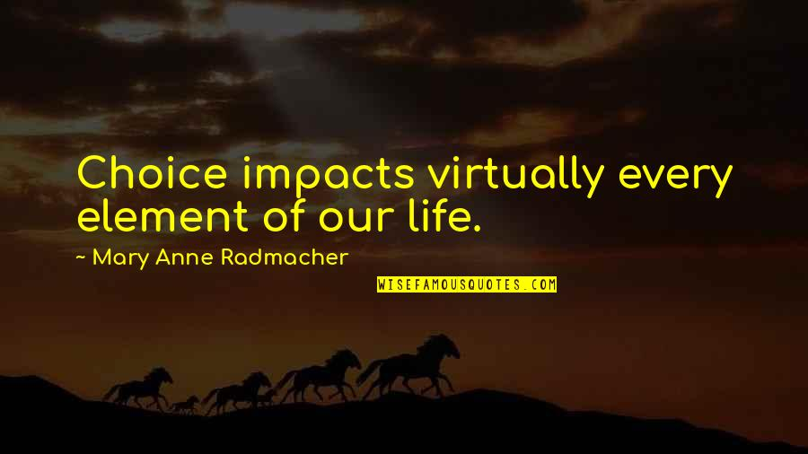 Elements Of Life Quotes By Mary Anne Radmacher: Choice impacts virtually every element of our life.