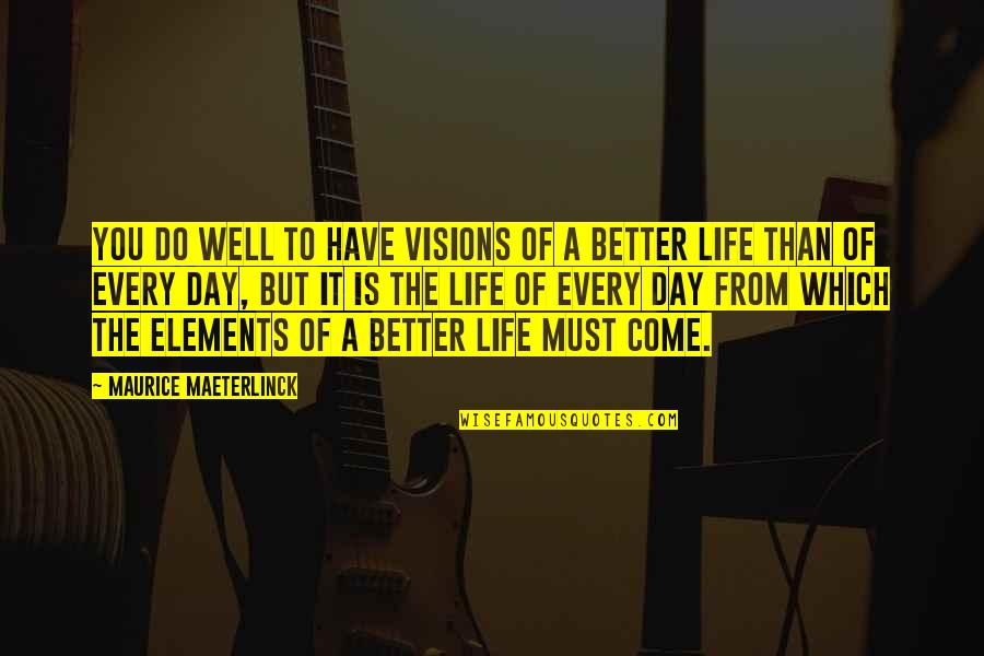 Elements Of Life Quotes By Maurice Maeterlinck: You do well to have visions of a