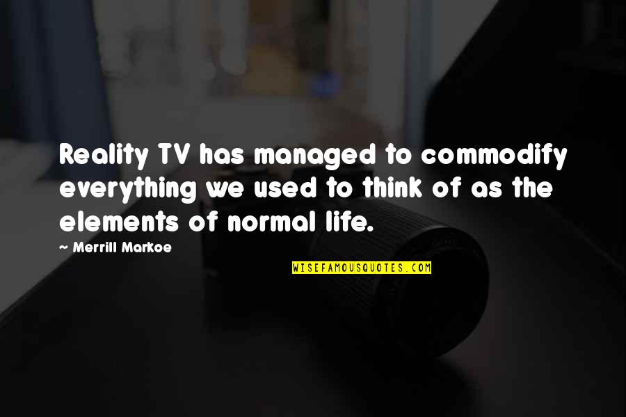 Elements Of Life Quotes By Merrill Markoe: Reality TV has managed to commodify everything we