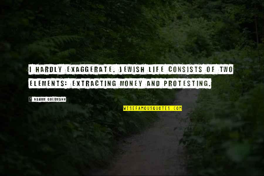 Elements Of Life Quotes By Nahum Goldmann: I hardly exaggerate. Jewish life consists of two