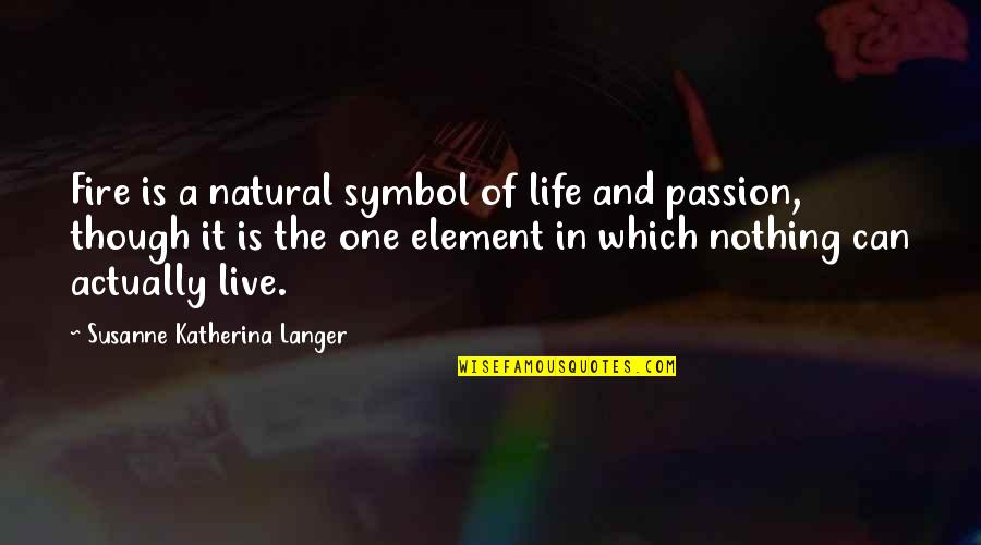 Elements Of Life Quotes By Susanne Katherina Langer: Fire is a natural symbol of life and