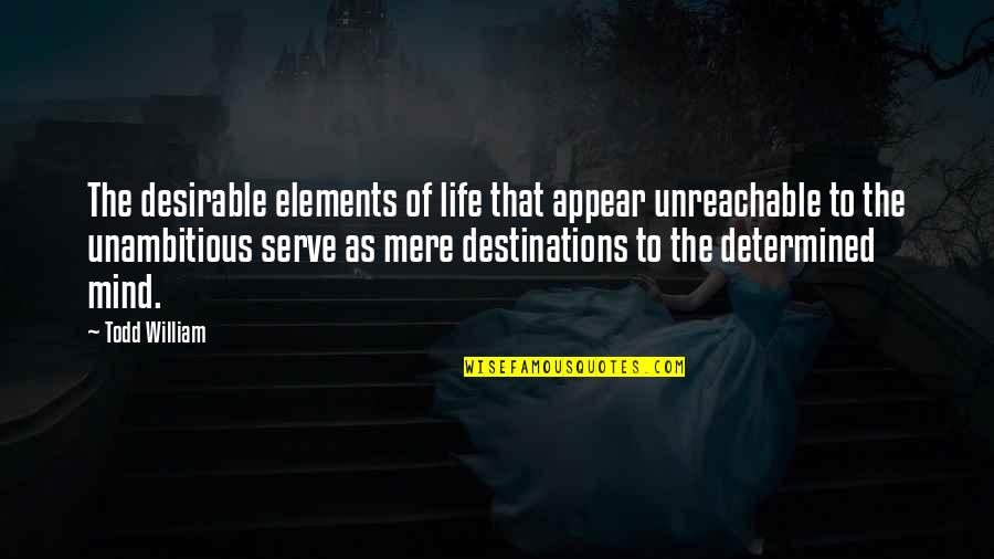 Elements Of Life Quotes By Todd William: The desirable elements of life that appear unreachable