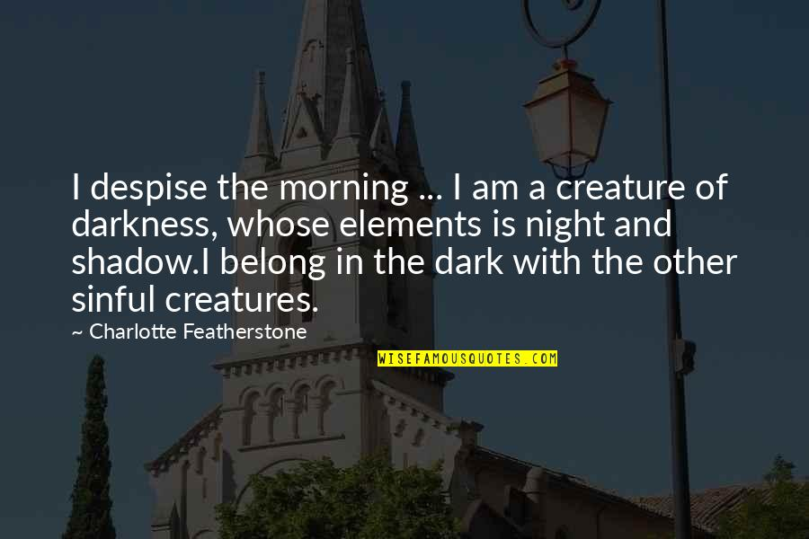 Elements Quotes By Charlotte Featherstone: I despise the morning ... I am a