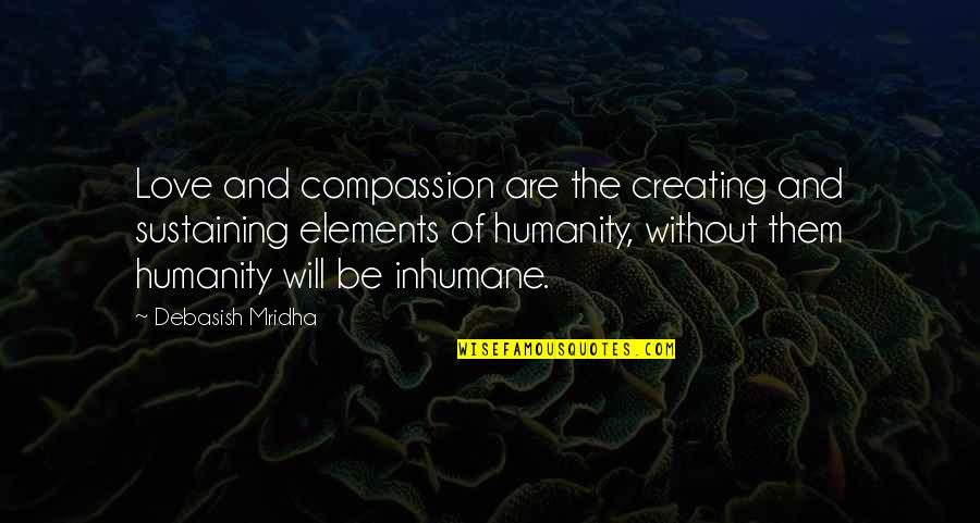 Elements Quotes By Debasish Mridha: Love and compassion are the creating and sustaining