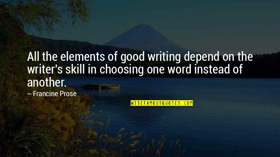 Elements Quotes By Francine Prose: All the elements of good writing depend on