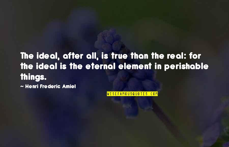 Elements Quotes By Henri Frederic Amiel: The ideal, after all, is true than the