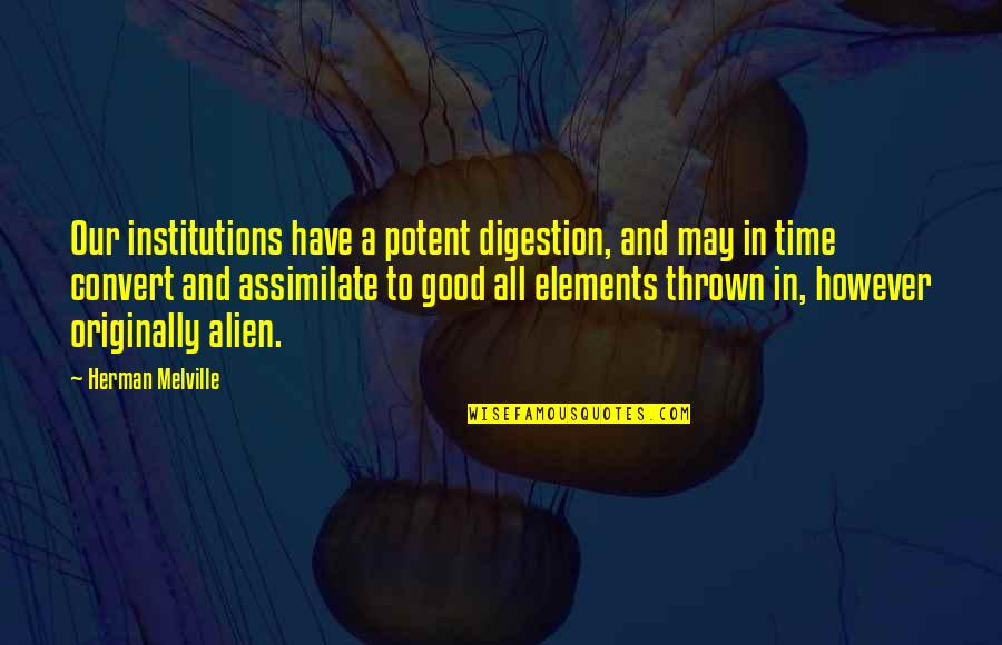 Elements Quotes By Herman Melville: Our institutions have a potent digestion, and may