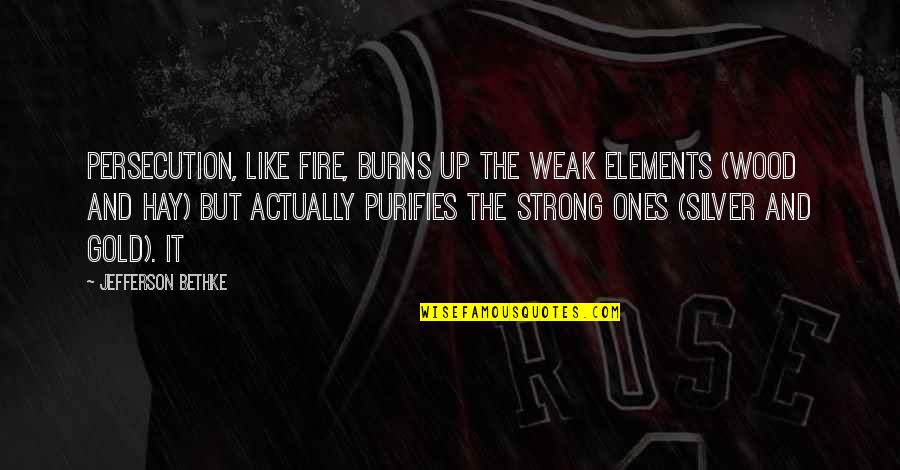 Elements Quotes By Jefferson Bethke: Persecution, like fire, burns up the weak elements