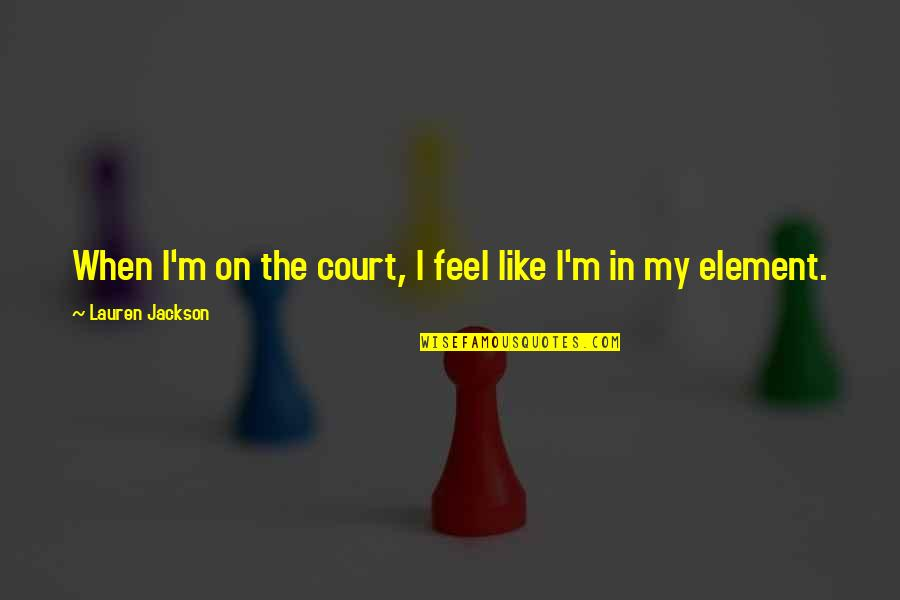 Elements Quotes By Lauren Jackson: When I'm on the court, I feel like