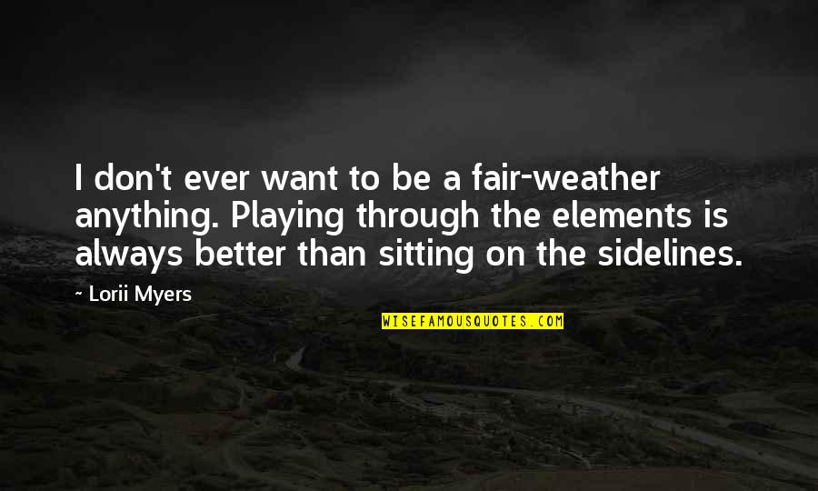 Elements Quotes By Lorii Myers: I don't ever want to be a fair-weather