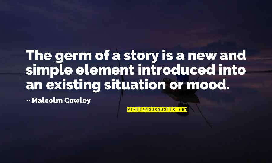Elements Quotes By Malcolm Cowley: The germ of a story is a new